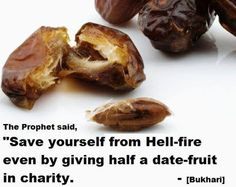 """Narrated `Adi bin Hatim heard the Prophet (ﷺ) saying: """"Save yourself from Hell-fire even by giving half a date-fruit in charity."""" sahih Bukhari Book 24, Hadith 21"""