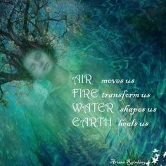 Air Moves Us, Fire Transforms Us, Water Shapes Us, Earth Heals Us... ❤... By Artist Unknown...