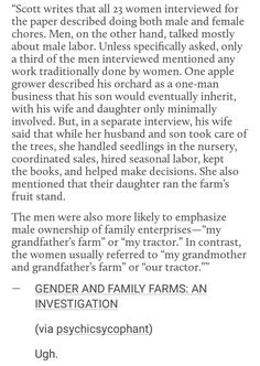 """""""Unless specifically asked, only a third of the men interviewed mentioned any work traditionally done by women."""" """"The men were also more likely to emphasize male ownership of family enterprises. The women usually referred to 'my grandfather's farm' as 'our farm.'"""" Only interviewed 23 women, sure, but every single one of them was unbias in who did what work. The men chose to be selfish + entitled"""