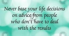 Never base your decisions on advice from people who don't have to deal with the results.