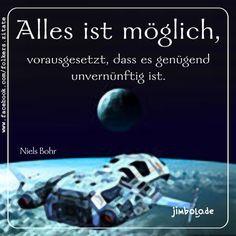 Alles ist möglich, vorausgesetzt, dass es genügend unvernünftig ist. (Niels Bohr)
