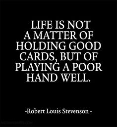 Life is not a matter of holding good cards, but of playing a poor hand well.~Robert Louis Stevenson