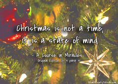 """""""Christmas is not a time; it is a state of mind"""" A Course in Miracles #ACIM"""