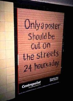 this is a charity poster to get you thinking about all the homeless people. Centrepoint charity poster. this poster is created the same way a homeless person would write on cardboard to get you to give them any spare change. its simple but effective