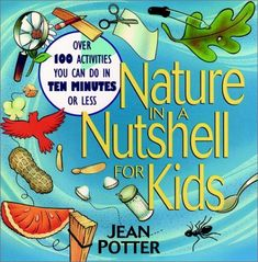 Nature in a Nutshell for Kids: Over 100 Activities You Can Do in Ten Minutes or Less by Jean Potter