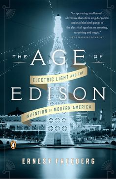 THE AGE OF EDISON by Ernest Freeberg -- A sweeping history of the electric light revolution and the birth of modern America.