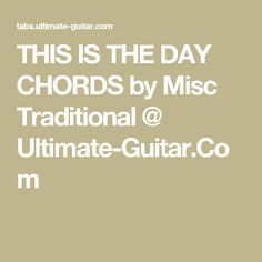 THIS IS THE DAY CHORDS by Misc Traditional @ Ultimate-Guitar.Com