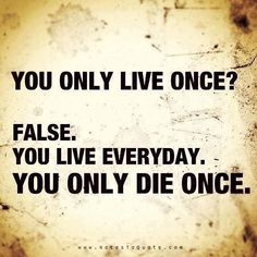 You live everyday. You only die once.