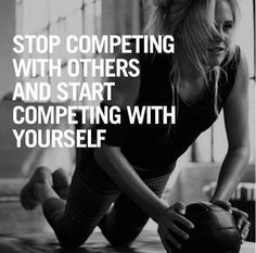 stop competing with others ... start competing against yourself ...