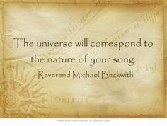 The universe will correspond to the nature of your song. ~ Reverend Michael Beckwith
