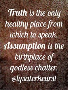 Truth is the only healthy place from which to speak. Assumption is the birthplace of godless chatter.