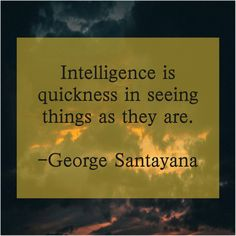 George Santayana – Intelligence is quickness in seeing… – Quotes Can change you Anthony Caro, Anthony Anderson, Anthony Quinn, Alex Meraz, Alfred North Whitehead, Arthur Boyd, Anne Mccaffrey, Alan Dean Foster, Alex Lifeson