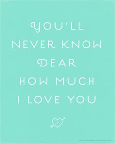 You'll never know dear how much I love you. : very very merry