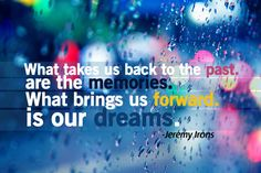 Sometimes our plan for our life is based on our memories and not the life we truly want/need.Dreams always lead foward.