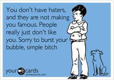 You don't have haters, and they are not making you famous. People really just don't like you. Sorry to burst your bubble, simple bitch.