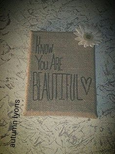 Know you ARE beautiful!!! Burlap canvas and a daisy. Simplicity at its finest!