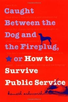 Caught Between the Dog and the Fireplug, or How to Survive Public Service (Texts and Teaching/Politics, Policy, Administration series) , 978-0878408474, Kenneth Ashworth, Georgetown University Press; First Edition edition