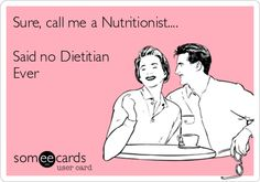 Sure, call me a Nutritionist.... Said no Dietitian Ever.