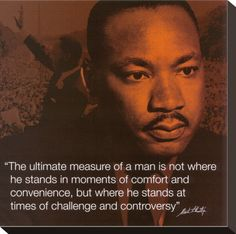 "Martin Luther King on the ""Ultimate Measure of a Man. ""The ultimate measure of a man is not where he stands in moments of comfort & convenience, but whre he stand at times of challenge & controversy."" #MLKL"