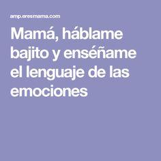 Mamá, háblame bajito y enséñame el lenguaje de las emociones