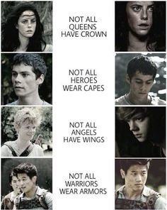 Not all Queens have a crown - Teresa - Not all Heroes wear capes - Thomas - Not all Angels have wings - Newt - Not all Warriors wear armor - Minho - The Maze Runner Maze Runner Quotes, Maze Runner Funny, Maze Runner Trilogy, Maze Runner Thomas, Maze Runner The Scorch, Maze Runner Cast, Maze Runner Movie, Maze Runner Series, Dylan Thomas