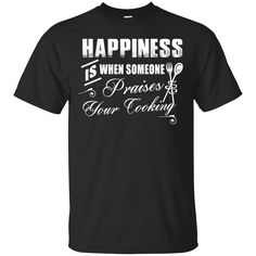 Cooking Shirts Happiness Is Someone Praises Your Cooking T-shirts Hoodies Sweatshirts