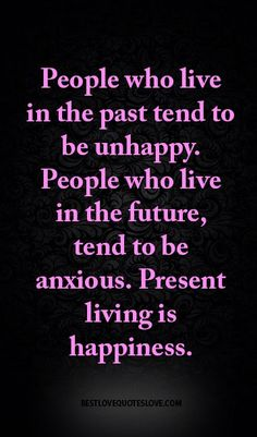 People who live in the past tend to be unhappy. People who live in the future, tend to be anxious. Present living is happiness.