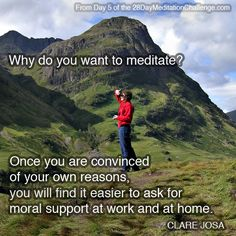 """""""Why do you want to meditate? Once you are convinced of your own reasons, you will find it easier to ask for moral support at work and at home."""" ~ From Day 5 of the http://www.28DayMeditationChallenge.com"""