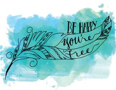 Watercolor Hand Lettering Quote Be Happy You're Free Feather Illustration Pattern Poster Print Black Ink Blue Turquoise Green