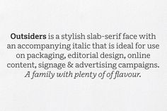 Outsiders, designed by Henrik Kubel of A2-Type, is a stylish slab-serif face with an accompanying italic that is ideal for use on packaging, editorial design, online content, signage & advertising campaigns. A family with plenty of of flavour.