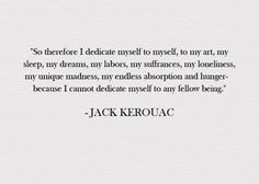 """""""So therefore I dedicate myself to myself, to my art, my sleep, my dreams, my labors, my suffrances, my loneliness, my unique madness, my endless absorption and hunger - because I cannot dedicate myself to any fellow being."""""""