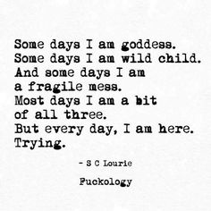 Some days I am goddess. Some days I am a wild child. And some days I am a fragile mess. Most days I am a bit of all three. Instagram Bio, Citation Instagram, Story Instagram, Poetry Quotes, Words Quotes, Wise Words, Sayings, Favorite Quotes, Best Quotes