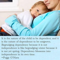 """In my parenting experience thus far, I find this to be so very true! I have always said.. """"in her own time & when she is ready"""" From dependency stems independence.. I feel like my daughter will grow to be a confident and strong woman because she knows that she has me standing behind her 110% of the time.. <3"""