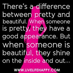There's a difference between pretty and beautiful. When someone is pretty, they have a good appearance. But when someone is beautiful, they shine on the inside and out... by deeplifequotes, via Flickr