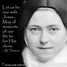 Let us be one with Jesus…May all moments of our life be for Him alone. Therese of Lisieux Catholic Religion, Catholic Quotes, Catholic Prayers, Catholic Saints, Religious Quotes, Roman Catholic, Religious Images, Sainte Therese De Lisieux, Ste Therese