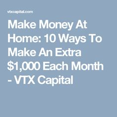 Make Money At Home: 10 Ways To Make An Extra $1,000 Each Month - VTX Capital