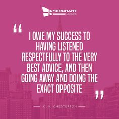 """I owe my success to having listened respectfully to the very best advice, and then going away and doing the exact opposite."""" -- G. K. Chesterton"""