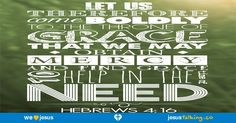 Let us therefore draw near with boldness to the throne of grace, that we may receive mercy, and may find grace for help in time of need. - Hebrews 4:16 found @ http://JesusTalking.co/hebrews-4-16/?utm_source=JesusTalking%20%40%20Pinterest&utm_medium=Pin&utm_term=Hebrews%204%3A16&utm_content=Share%20Image%208&utm_campaign=Verse%3A%20Hebrews%204%3A16