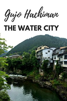 Gujo Hachiman: The Water City  A trip to Gujo Hachiman is a taste of Kyoto in the mountains of Gifu Prefecture.