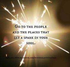 Go to the people and places that set a spark in your soul. Great quote, really need to keep this in mind.