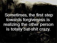 Sometimes the first step toward forgiveness comes in realizing the other person is totally bat shit crazy. #quote
