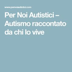 Per Noi Autistici – Autismo raccontato da chi lo vive