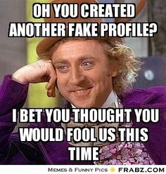 Oh you created another fake profile?... - Willy Wonka Meme Generator Captionator