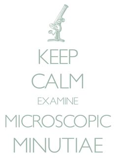keep calm examine microscopic minutiae / Created with Keep Calm and Carry On for iOS #keepcalm #microscope