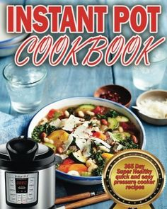 Instant Pot Cookbook: 365 Day Super Healthy Quick And Easy Pressure Cooker Recipes
