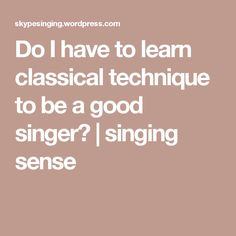 Do I have to learn classical technique to be a good singer? | singing sense