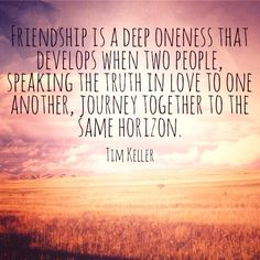 Friendship is a deep oneness that develops when two people speaking the truth in love to one another journey together to the same horizon. Christian Friends, Christian Quotes, Tim Keller Quotes, Timothy Keller, Blog Love, Biblical Quotes, Speak The Truth, Knowing God, True Friends