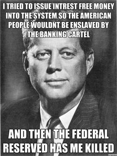 Kennedy.  I tried to issue interest free money into the system so the American people wouldn't be enslaved by the banking cartel. And then the Federal Reserve had me killed.