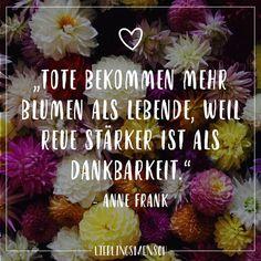Visual Statements®️ Tote bekommen mehr Blumen als lebende, weil Reue stärker ist als Dankbarkeit. - Anne Frank Sprüche / Zitate / Quotes / Lieblingsmensch / Freundschaft / Beziehung / Liebe / Familie / tiefgründig / lustig / schön / nachdenken