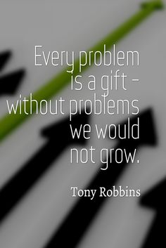 """Every problem is a gift - without problems we would not grow."" Tony Robbins"